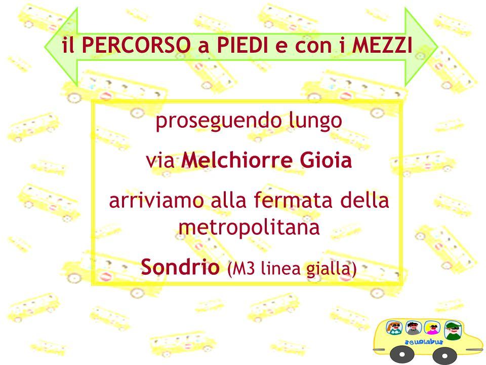 proseguendo lungo via Melchiorre Gioia arriviamo alla fermata della metropolitana Sondrio (M3 linea gialla)