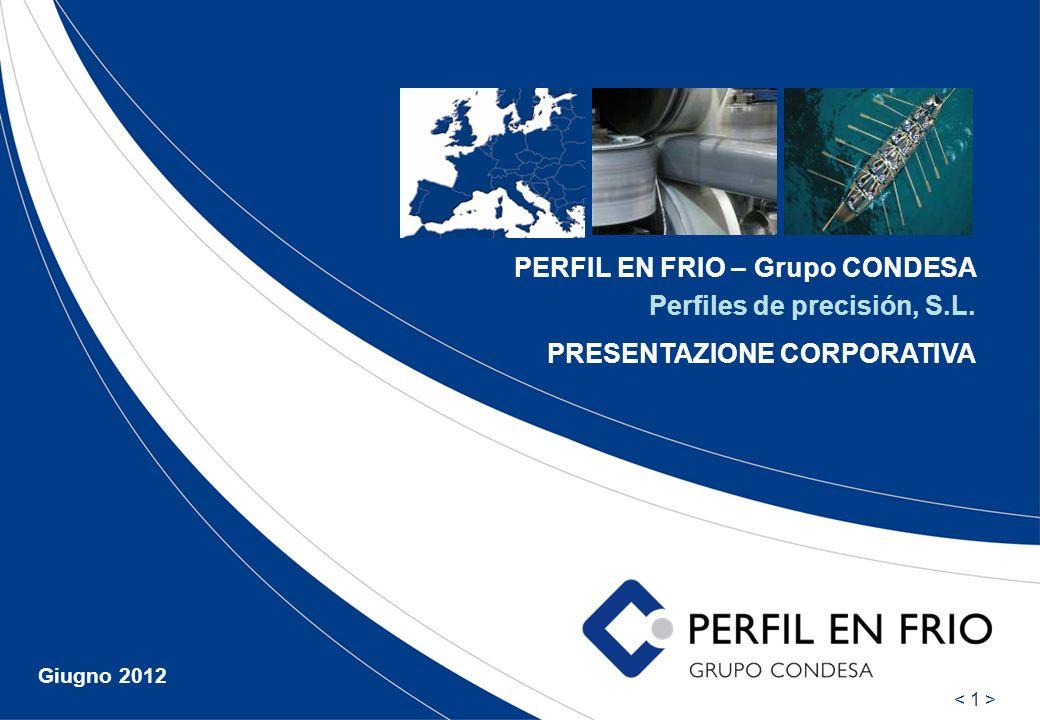 PERFIL EN FRIO – Grupo CONDESA Perfiles de precisión, S.L. PRESENTAZIONE CORPORATIVA Giugno 2012
