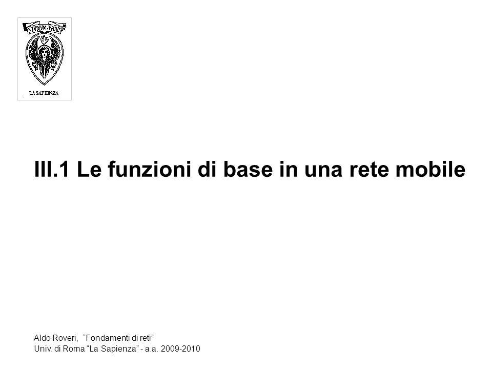 III.1 Le funzioni di base in una rete mobile Aldo Roveri, Fondamenti di reti Univ.