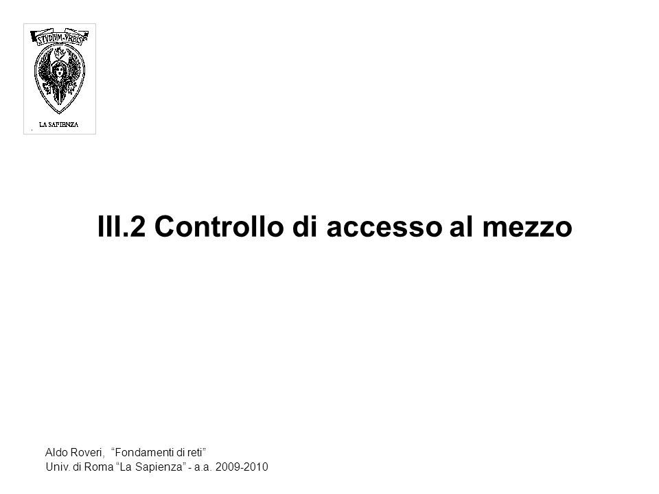 III.2 Controllo di accesso al mezzo Aldo Roveri, Fondamenti di reti Univ.