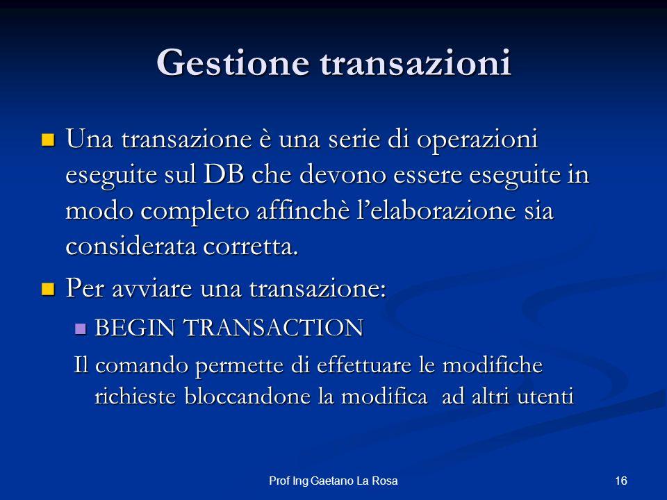 16Prof Ing Gaetano La Rosa Gestione transazioni Una transazione è una serie di operazioni eseguite sul DB che devono essere eseguite in modo completo