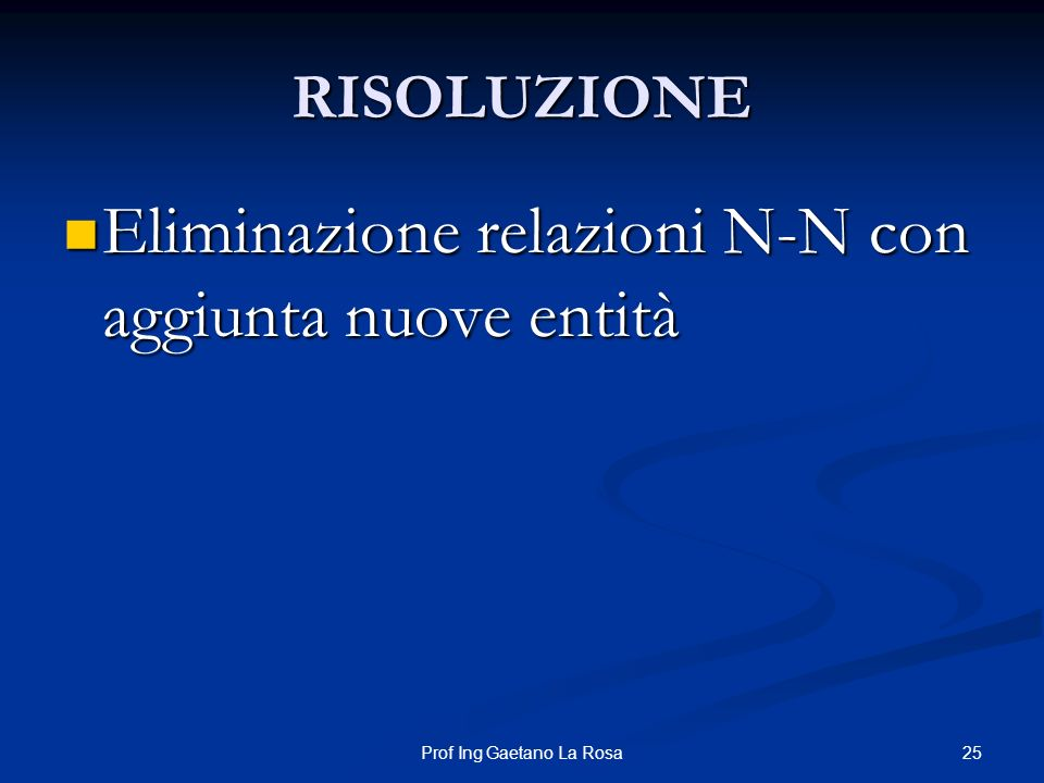 25Prof Ing Gaetano La Rosa RISOLUZIONE Eliminazione relazioni N-N con aggiunta nuove entità Eliminazione relazioni N-N con aggiunta nuove entità