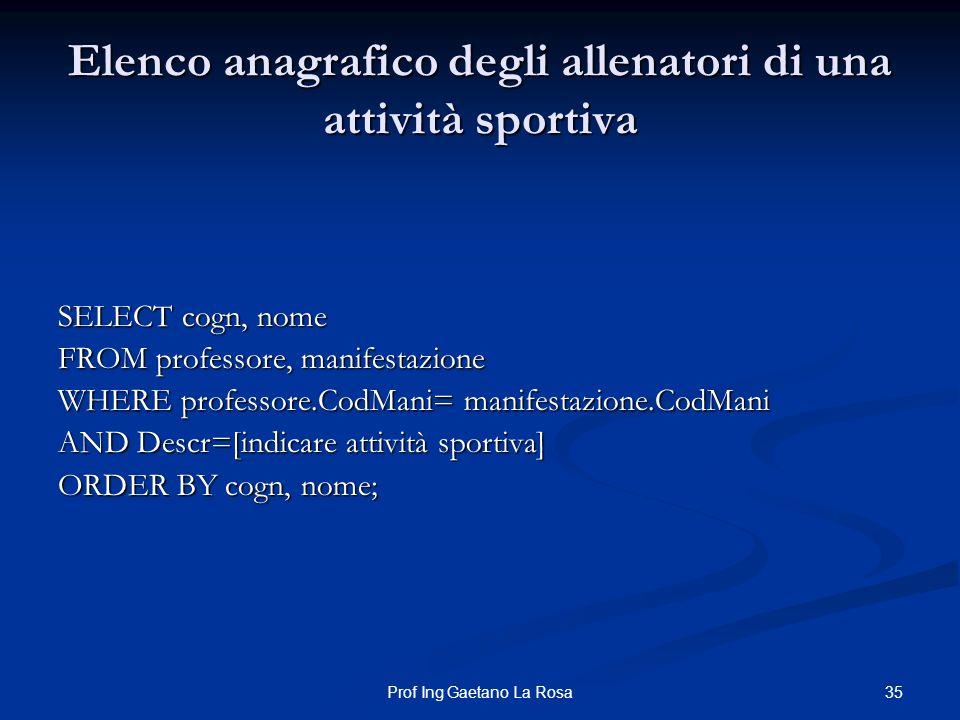 35Prof Ing Gaetano La Rosa Elenco anagrafico degli allenatori di una attività sportiva SELECT cogn, nome FROM professore, manifestazione WHERE profess