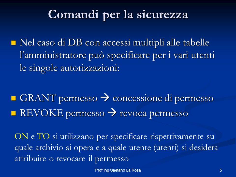 5Prof Ing Gaetano La Rosa Comandi per la sicurezza Nel caso di DB con accessi multipli alle tabelle lamministratore può specificare per i vari utenti