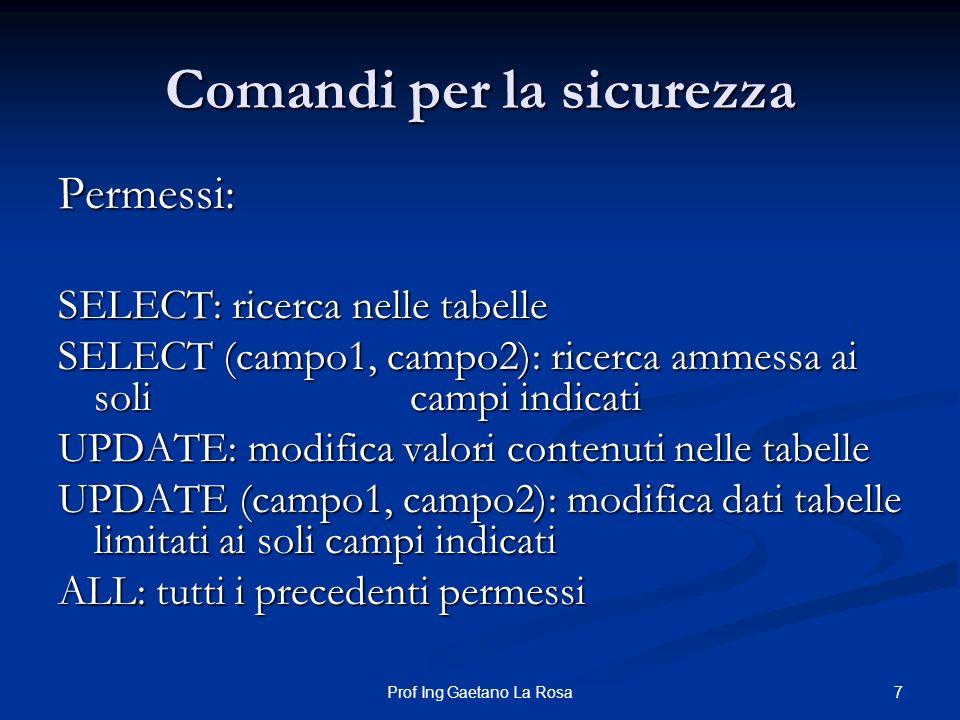 7Prof Ing Gaetano La Rosa Comandi per la sicurezza Permessi: SELECT: ricerca nelle tabelle SELECT (campo1, campo2): ricerca ammessa ai soli campi indi