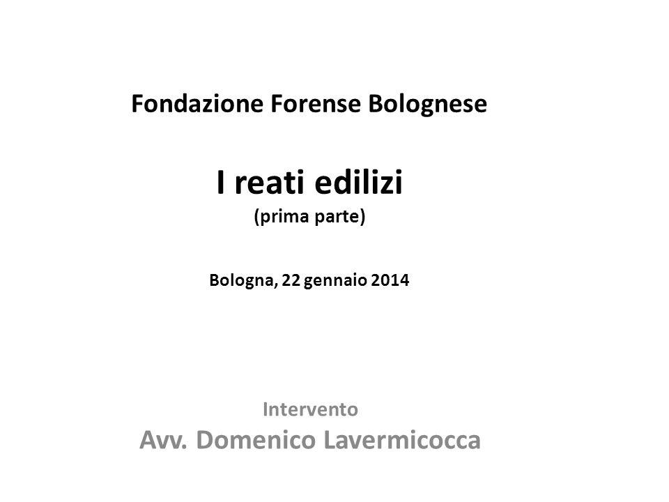 Fondazione Forense Bolognese I reati edilizi (prima parte) Bologna, 22 gennaio 2014 Intervento Avv. Domenico Lavermicocca