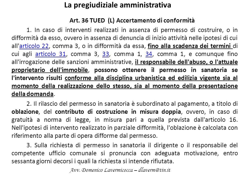 La pregiudiziale amministrativa Art. 36 TUED (L) Accertamento di conformità 1. In caso di interventi realizzati in assenza di permesso di costruire, o