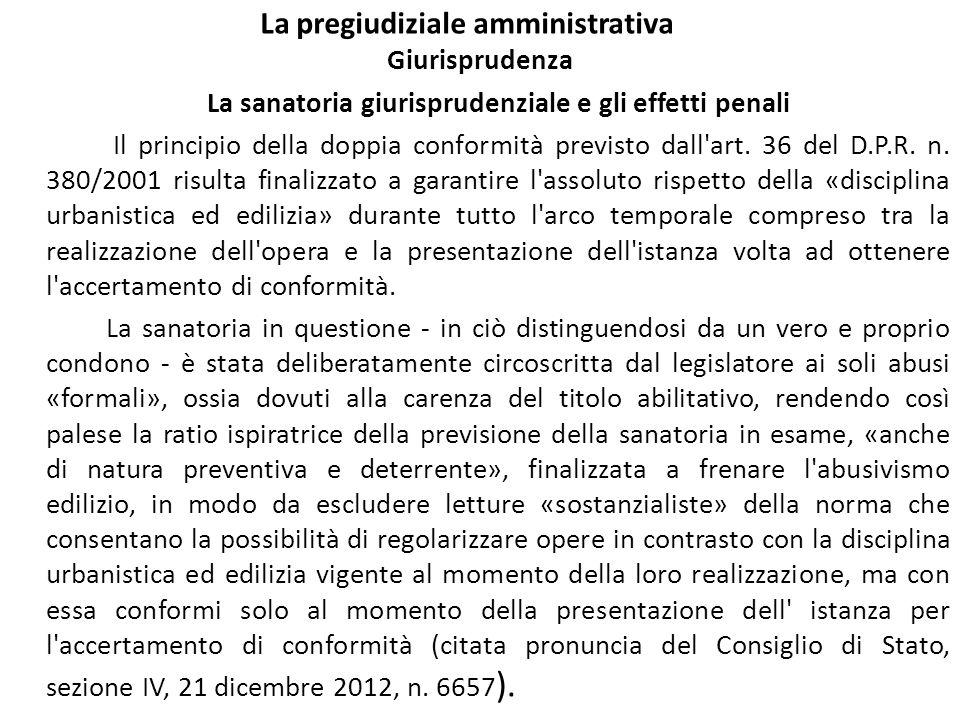 La pregiudiziale amministrativa Giurisprudenza La sanatoria giurisprudenziale e gli effetti penali Il principio della doppia conformità previsto dall'