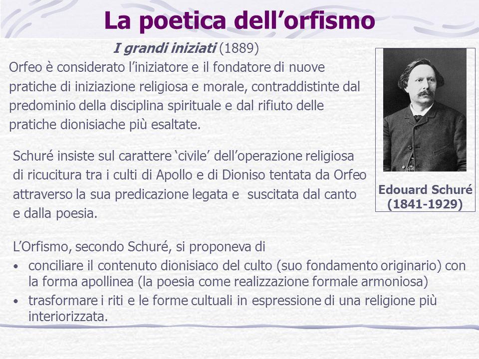 La poetica dellorfismo I grandi iniziati (1889) Orfeo è considerato liniziatore e il fondatore di nuove pratiche di iniziazione religiosa e morale, co