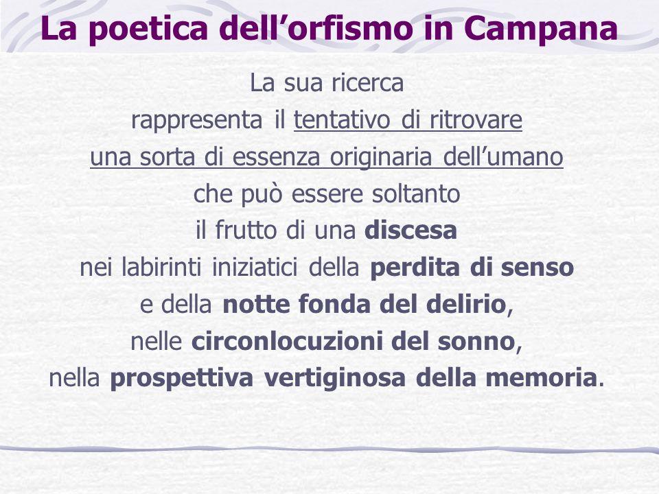 La poetica dellorfismo in Campana La sua ricerca rappresenta il tentativo di ritrovare una sorta di essenza originaria dellumano che può essere soltan