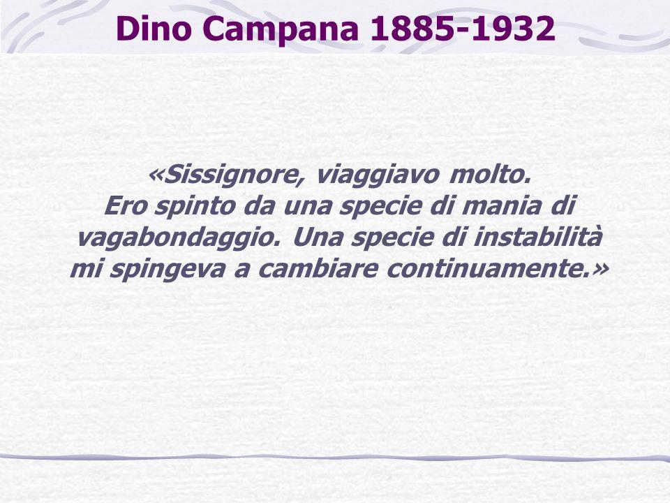 Dino Campana 1885-1932 «Sissignore, viaggiavo molto. Ero spinto da una specie di mania di vagabondaggio. Una specie di instabilità mi spingeva a cambi