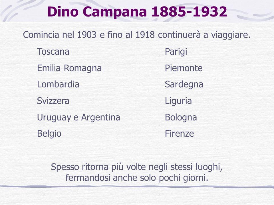 Dino Campana 1885-1932 Comincia nel 1903 e fino al 1918 continuerà a viaggiare. Toscana Emilia Romagna Lombardia Svizzera Uruguay e Argentina Belgio P