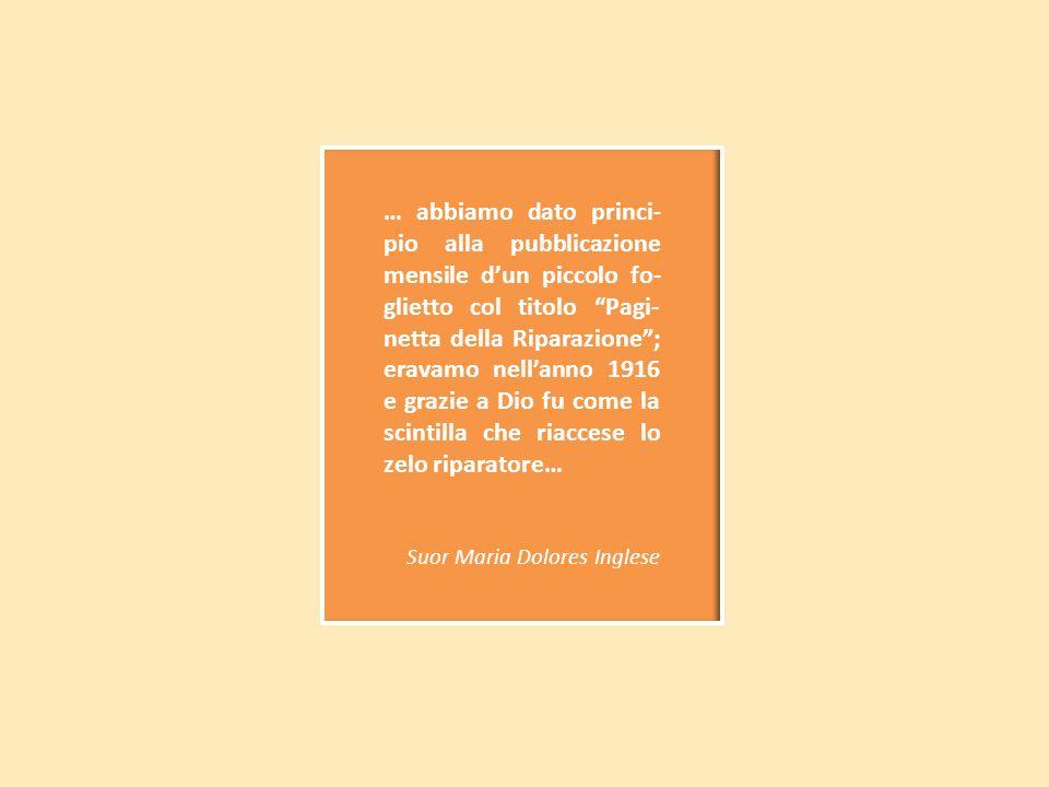 … abbiamo dato princi- pio alla pubblicazione mensile dun piccolo fo- glietto col titolo Pagi- netta della Riparazione; eravamo nellanno 1916 e grazie a Dio fu come la scintilla che riaccese lo zelo riparatore… Suor Maria Dolores Inglese