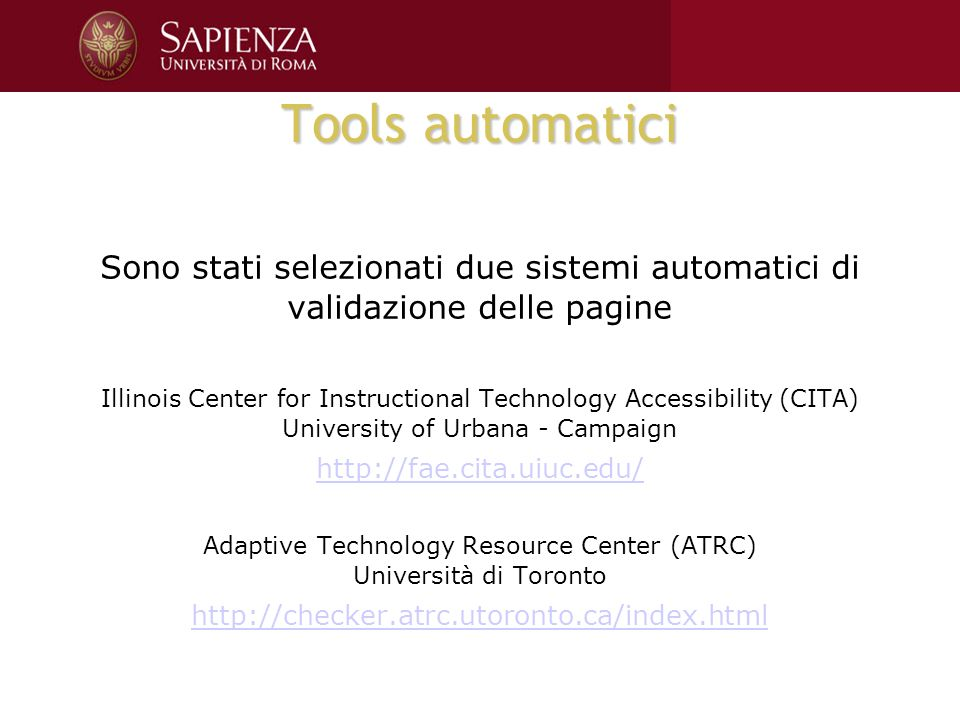 Tools automatici Sono stati selezionati due sistemi automatici di validazione delle pagine Illinois Center for Instructional Technology Accessibility (CITA) University of Urbana - Campaign http://fae.cita.uiuc.edu/ Adaptive Technology Resource Center (ATRC) Università di Toronto http://checker.atrc.utoronto.ca/index.html