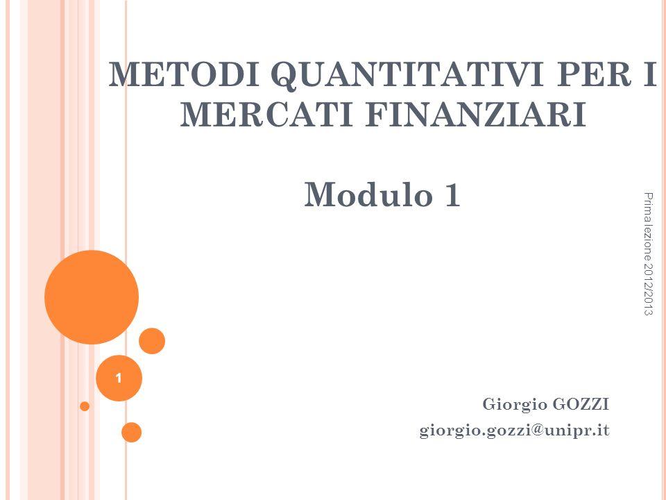 METODI QUANTITATIVI PER I MERCATI FINANZIARI Modulo 1 Giorgio GOZZI giorgio.gozzi@unipr.it Prima lezione 2012/2013 1