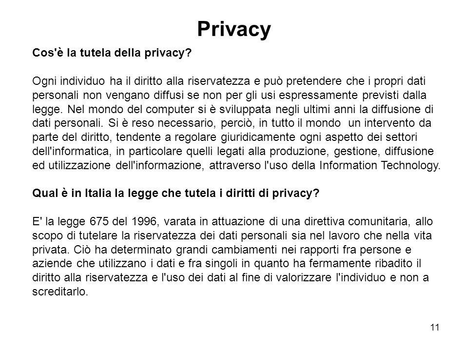 11 Privacy Cos'è la tutela della privacy? Ogni individuo ha il diritto alla riservatezza e può pretendere che i propri dati personali non vengano diff