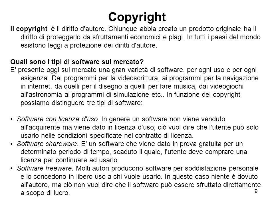 9 Copyright Il copyright è il diritto d'autore. Chiunque abbia creato un prodotto originale ha il diritto di proteggerlo da sfruttamenti economici e p
