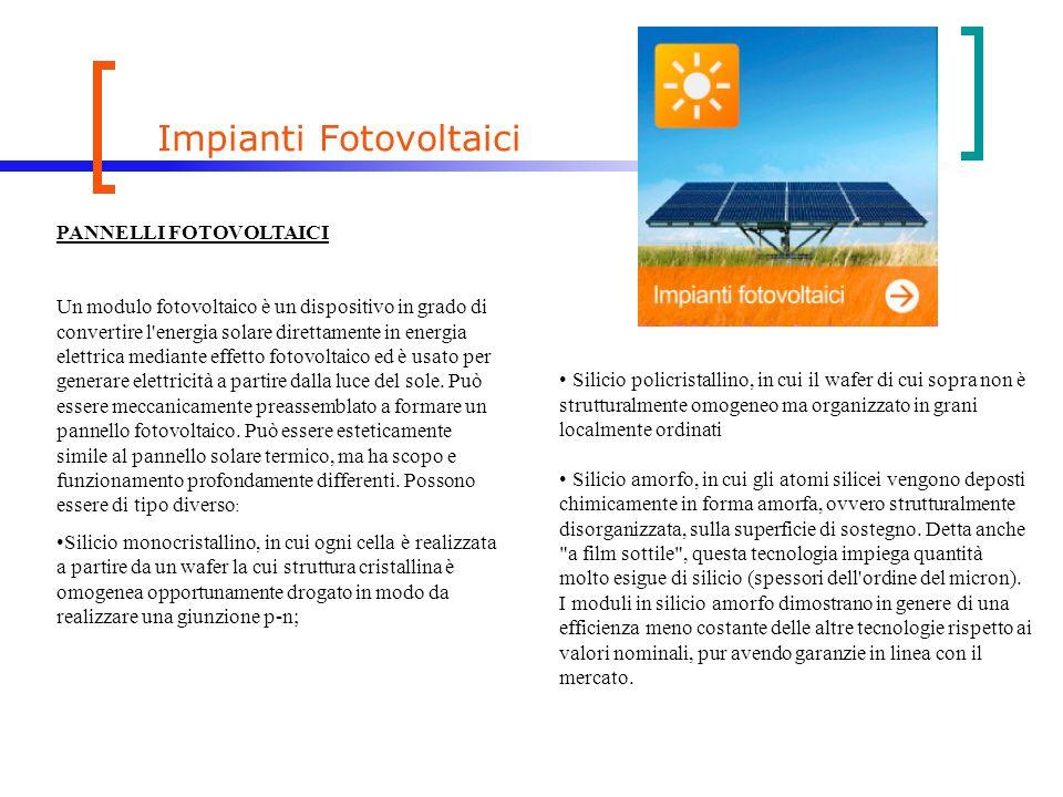 Impianti Fotovoltaici PANNELLI FOTOVOLTAICI Un modulo fotovoltaico è un dispositivo in grado di convertire l energia solare direttamente in energia elettrica mediante effetto fotovoltaico ed è usato per generare elettricità a partire dalla luce del sole.