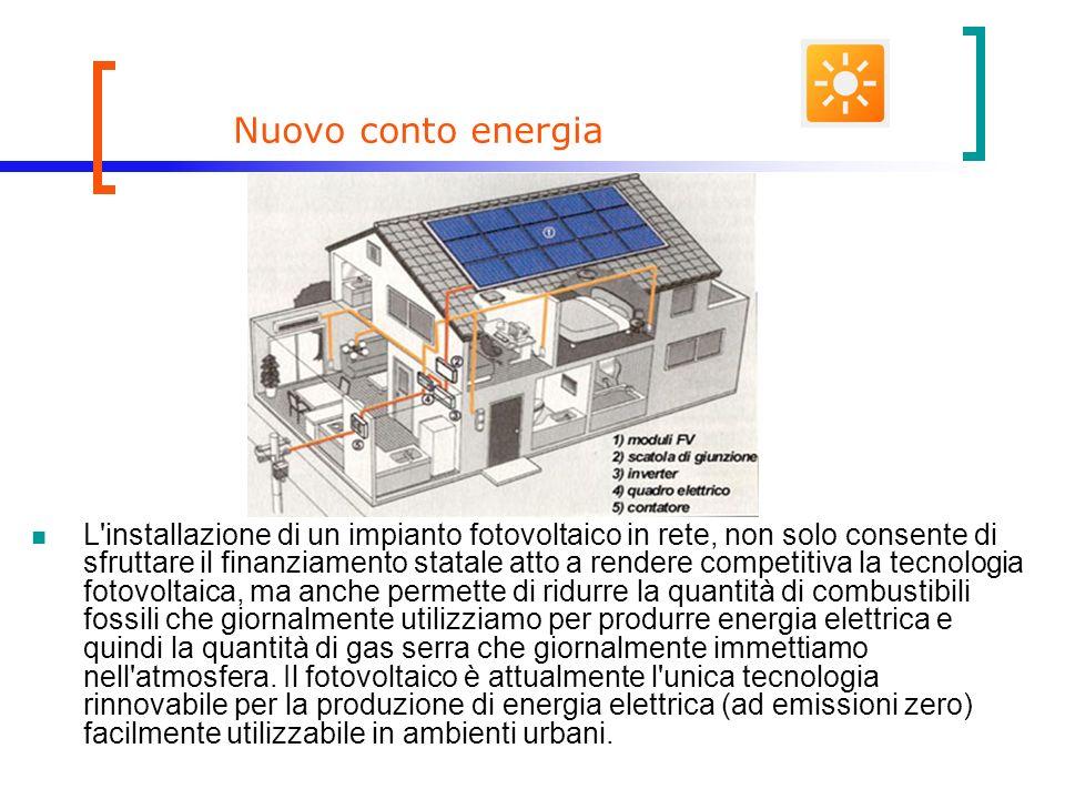 Nuovo conto energia L installazione di un impianto fotovoltaico in rete, non solo consente di sfruttare il finanziamento statale atto a rendere competitiva la tecnologia fotovoltaica, ma anche permette di ridurre la quantità di combustibili fossili che giornalmente utilizziamo per produrre energia elettrica e quindi la quantità di gas serra che giornalmente immettiamo nell atmosfera.
