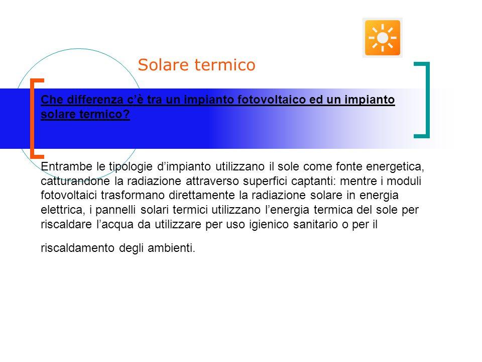 Solare termico Che differenza cè tra un impianto fotovoltaico ed un impianto solare termico.