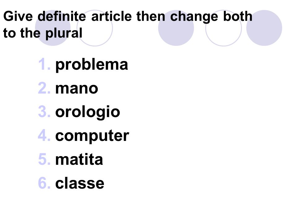 Give definite article then change both to the plural 1.problema 2.mano 3.orologio 4.computer 5.matita 6.classe