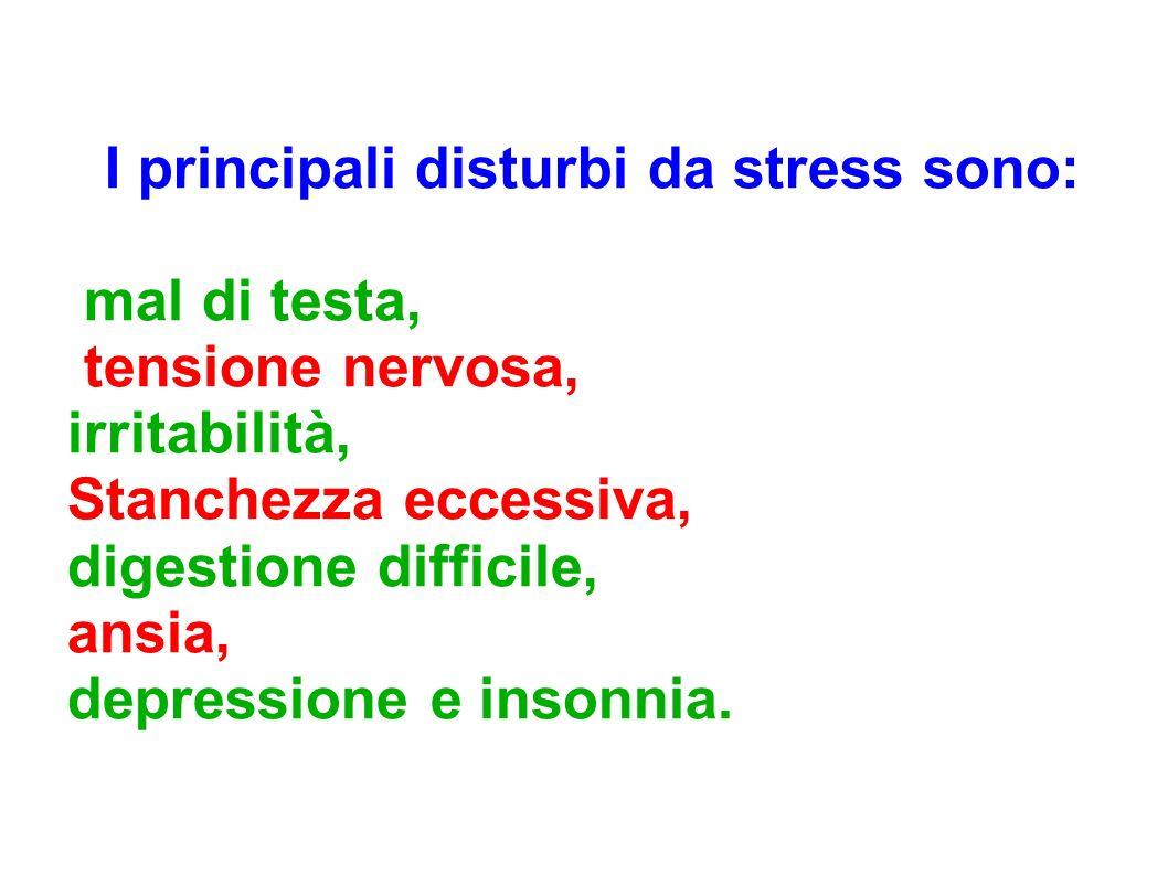 I principali disturbi da stress sono: mal di testa, tensione nervosa, irritabilità, Stanchezza eccessiva, digestione difficile, ansia, depressione e i