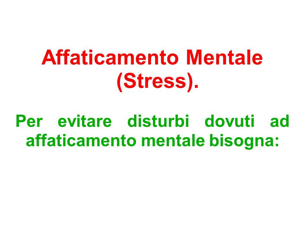 Affaticamento Mentale (Stress). Per evitare disturbi dovuti ad affaticamento mentale bisogna: