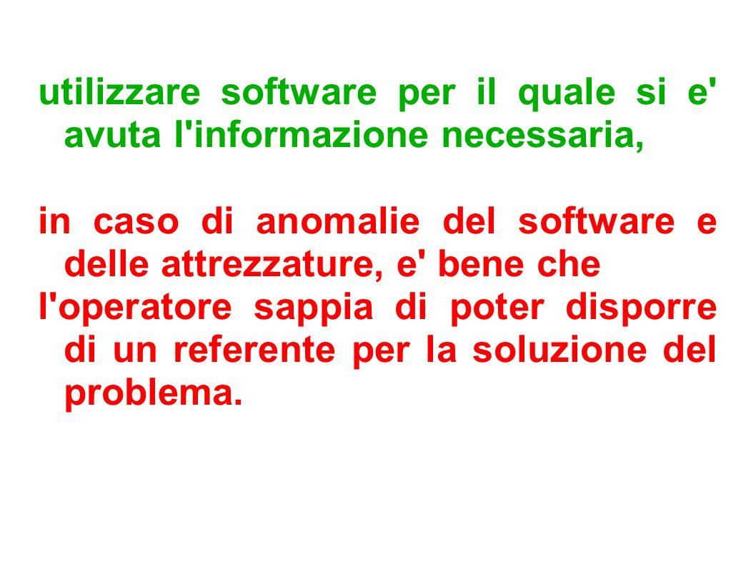 utilizzare software per il quale si e' avuta l'informazione necessaria, in caso di anomalie del software e delle attrezzature, e' bene che l'operatore