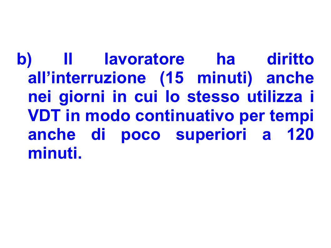b) Il lavoratore ha diritto allinterruzione (15 minuti) anche nei giorni in cui lo stesso utilizza i VDT in modo continuativo per tempi anche di poco
