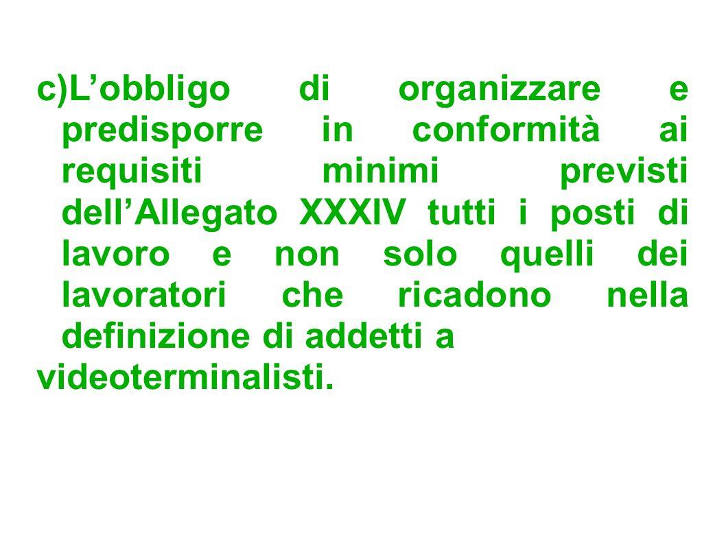 c)Lobbligo di organizzare e predisporre in conformità ai requisiti minimi previsti dellAllegato XXXIV tutti i posti di lavoro e non solo quelli dei la