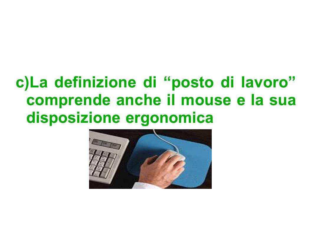 c)La definizione di posto di lavoro comprende anche il mouse e la sua disposizione ergonomica