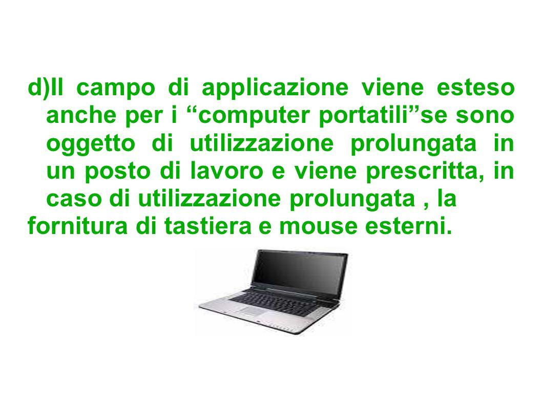 d)Il campo di applicazione viene esteso anche per i computer portatilise sono oggetto di utilizzazione prolungata in un posto di lavoro e viene prescr