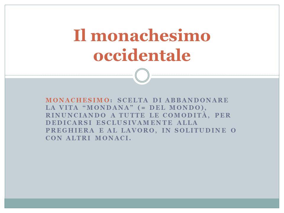 MONACHESIMO: SCELTA DI ABBANDONARE LA VITA MONDANA (= DEL MONDO), RINUNCIANDO A TUTTE LE COMODITÀ, PER DEDICARSI ESCLUSIVAMENTE ALLA PREGHIERA E AL LA