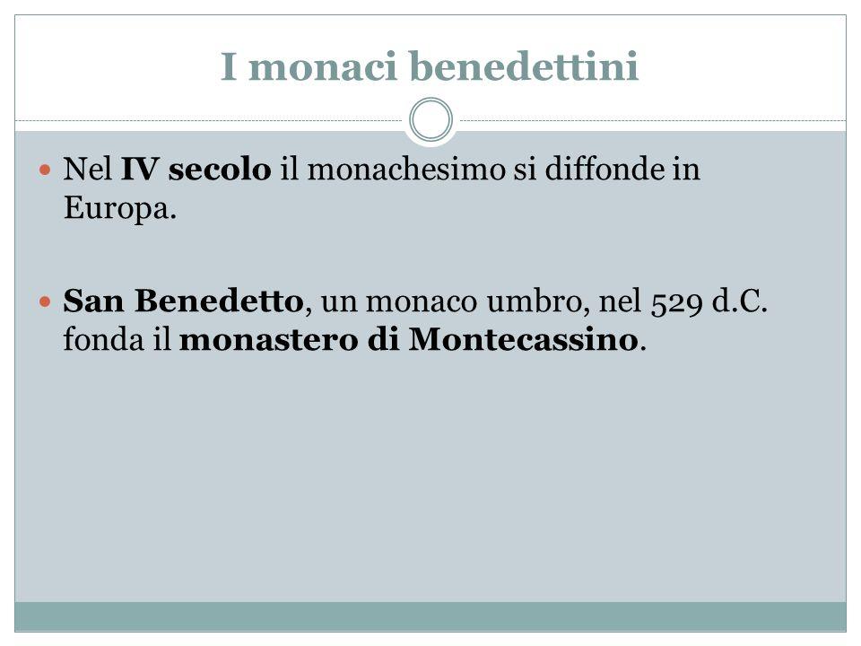 I monaci benedettini Nel IV secolo il monachesimo si diffonde in Europa. San Benedetto, un monaco umbro, nel 529 d.C. fonda il monastero di Montecassi