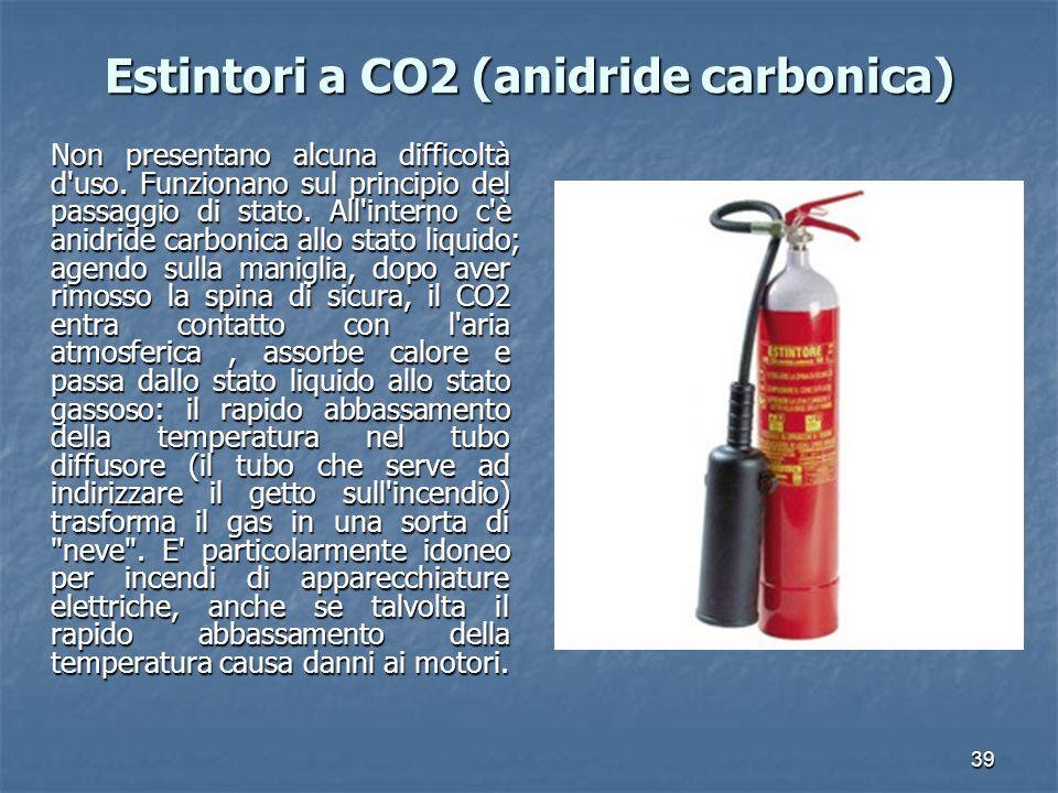 39 Estintori a CO2 (anidride carbonica) Non presentano alcuna difficoltà d'uso. Funzionano sul principio del passaggio di stato. All'interno c'è anidr