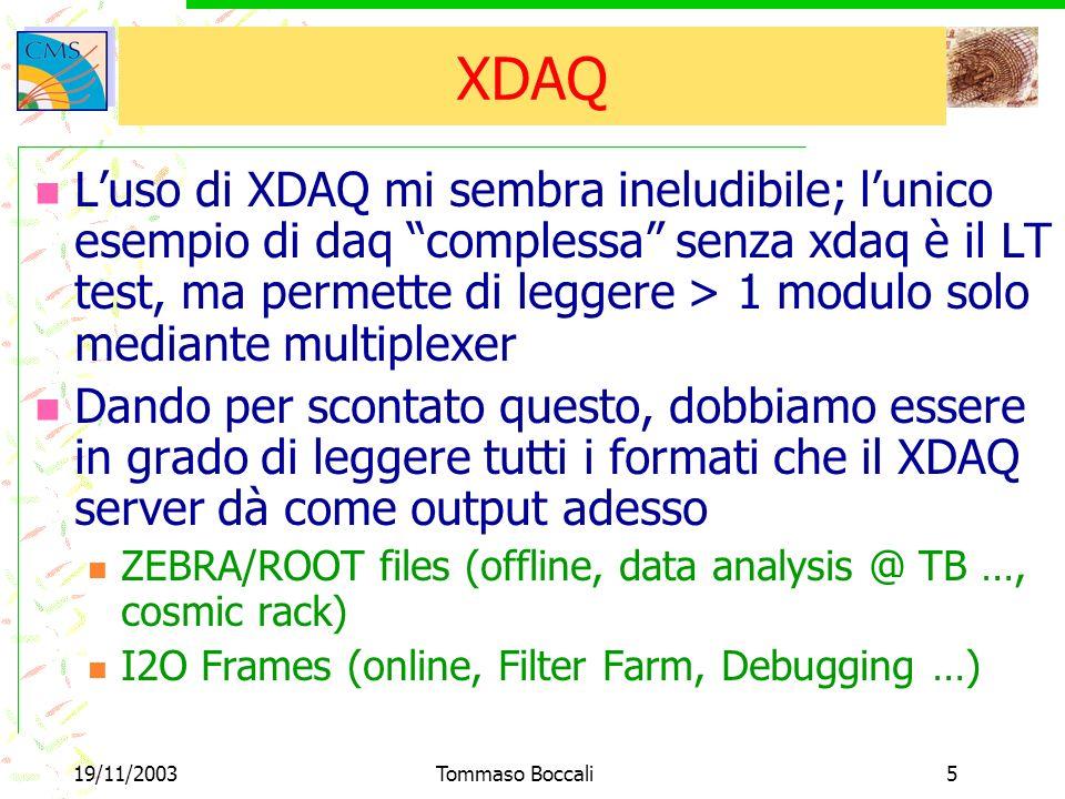 19/11/2003Tommaso Boccali16 XDAQ - Client Abbiamo 2 diverse possibilità per leggere i dati da XDAQ Usando unapplicazione XDAQ e della memoria virtuale fra questa e il cliente Fatto Più elegante: fare in modo che il Client possa leggere messaggi I2O senza essere dentro XDAQ Ci stiamo lavorando; dovrebbe diventare il prototipo di XDAQ per parlare con legacy code Prototipo ok