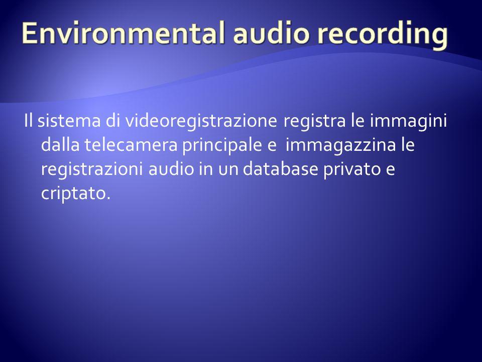 Il sistema di videoregistrazione registra le immagini dalla telecamera principale e immagazzina le registrazioni audio in un database privato e criptato.