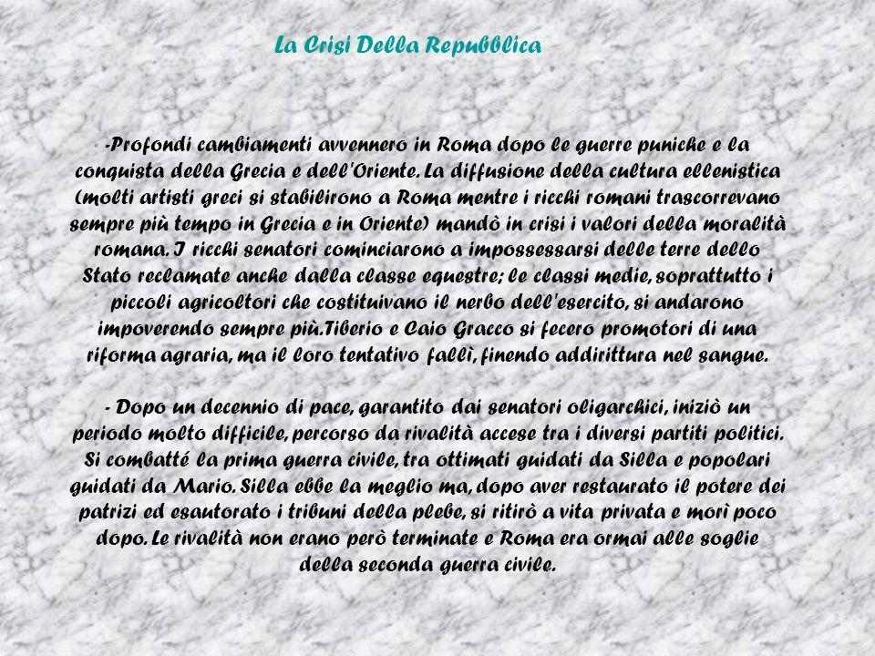 La Crisi Della Repubblica - -Profondi cambiamenti avvennero in Roma dopo le guerre puniche e la conquista della Grecia e dell'Oriente. La diffusione d