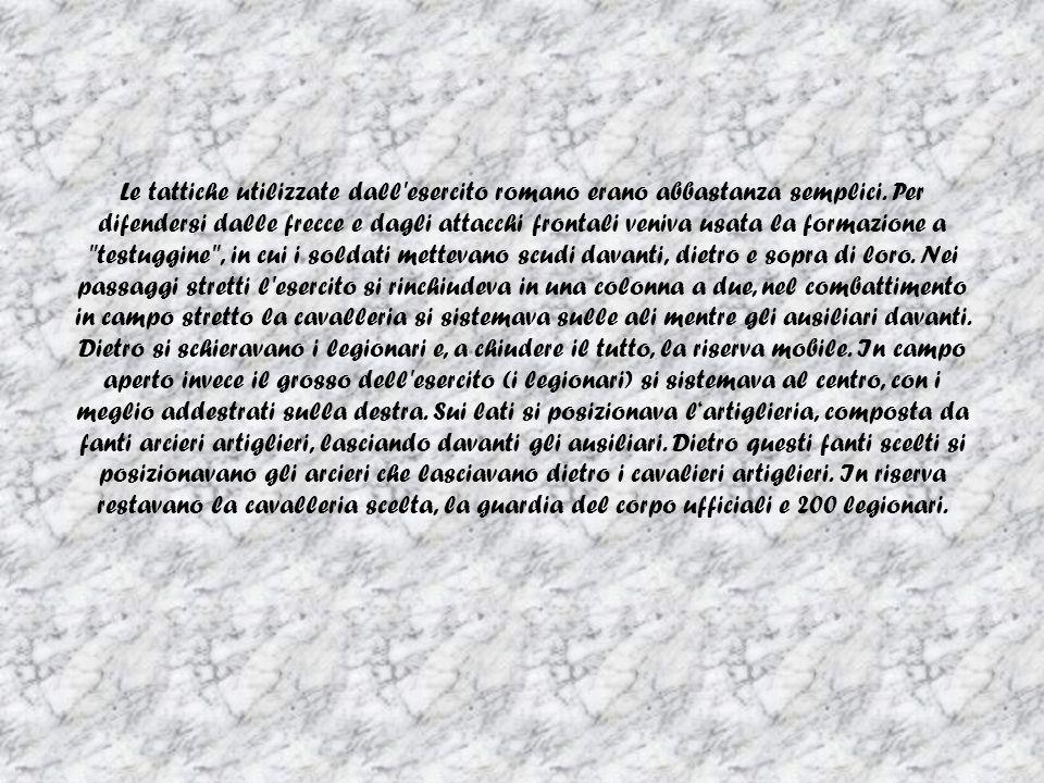 Le tattiche utilizzate dall'esercito romano erano abbastanza semplici. Per difendersi dalle frecce e dagli attacchi frontali veniva usata la formazion