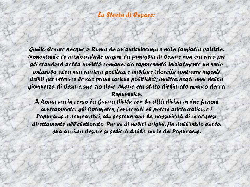 La Storia di Cesare: Giulio Cesare nacque a Roma da un'antichissima e nota famiglia patrizia. Nonostante le aristocratiche origini, la famiglia di Ces