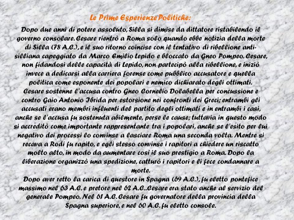 Le Prime Esperienze Politiche: Dopo due anni di potere assoluto, Silla si dimise da dittatore ristabilendo il governo consolare. Cesare rientrò a Roma