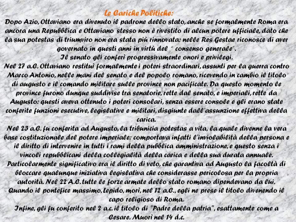 Le Cariche Politiche: Dopo Azio, Ottaviano era divenuto il padrone dello stato, anche se formalmente Roma era ancora una Repubblica e Ottaviano stesso non è rivestito di alcun potere ufficiale, dato che la sua potestas di triumviro non era stata più rinnovata: nelle Res Gestae riconosce di aver governato in questi anni in virtù del consenso generale.