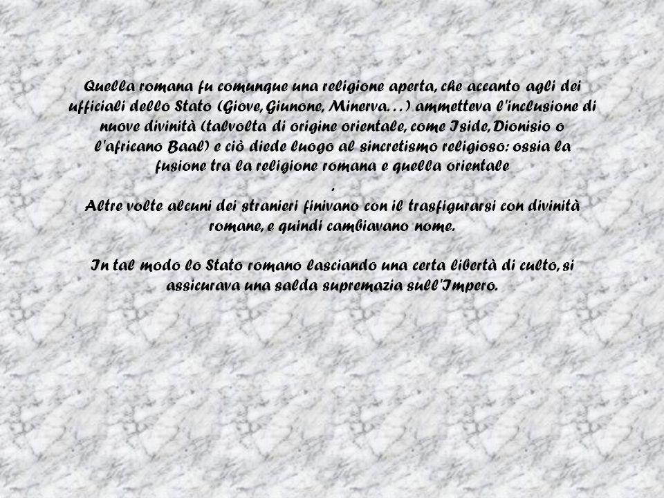 Quella romana fu comunque una religione aperta, che accanto agli dei ufficiali dello Stato (Giove, Giunone, Minerva...