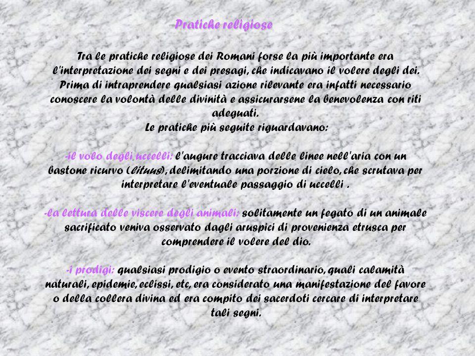 Pratiche religiose Tra le pratiche religiose dei Romani forse la più importante era l interpretazione dei segni e dei presagi, che indicavano il volere degli dei.