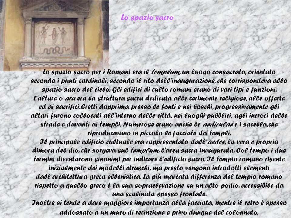 Lo spazio sacro Lo spazio sacro per i Romani era il templum, un luogo consacrato, orientato secondo i punti cardinali, secondo il rito dell inaugurazione, che corrispondeva allo spazio sacro del cielo.