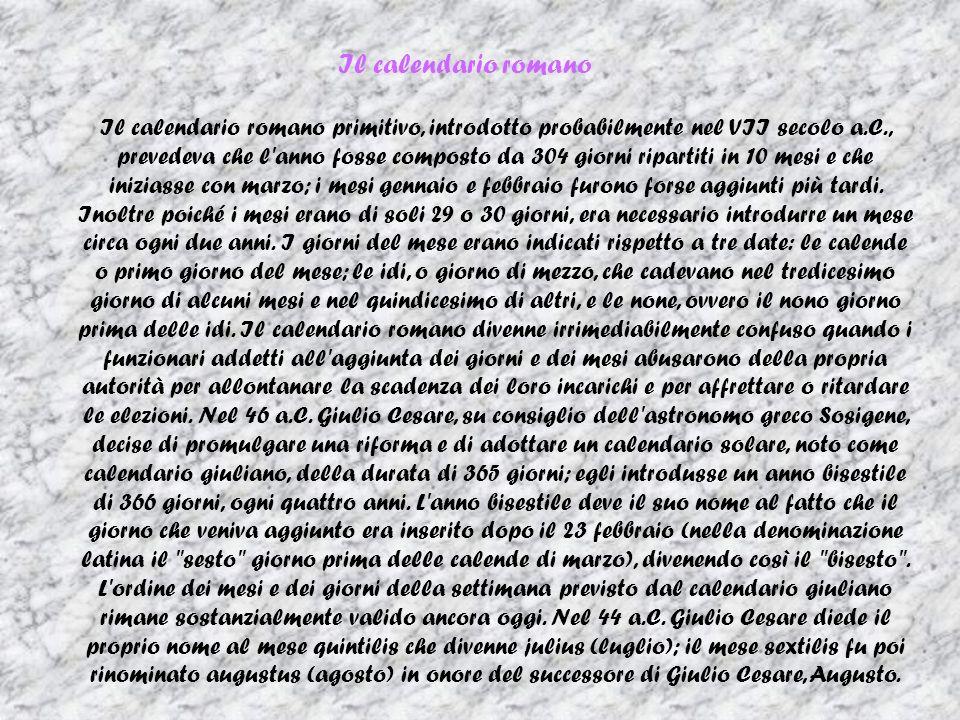 Il calendario romano Il calendario romano primitivo, introdotto probabilmente nel VII secolo a.C., prevedeva che l anno fosse composto da 304 giorni ripartiti in 10 mesi e che iniziasse con marzo; i mesi gennaio e febbraio furono forse aggiunti più tardi.
