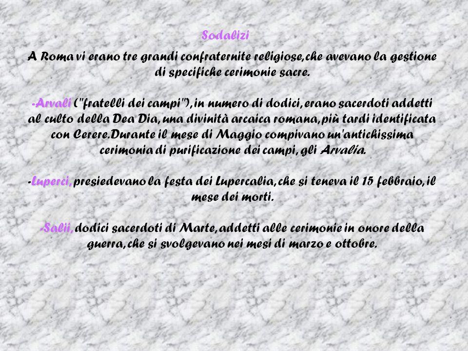 Sodalizi A Roma vi erano tre grandi confraternite religiose, che avevano la gestione di specifiche cerimonie sacre. -Arvali -Arvali (