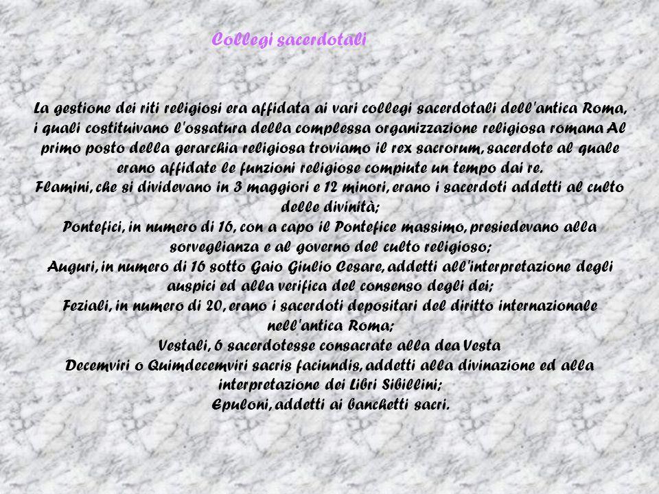 Collegi sacerdotali La gestione dei riti religiosi era affidata ai vari collegi sacerdotali dell'antica Roma, i quali costituivano l'ossatura della co