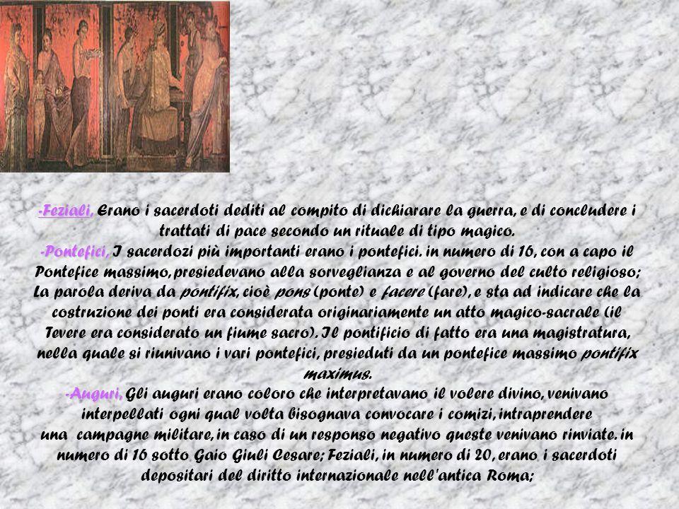 -Feziali, -Feziali, Erano i sacerdoti dediti al compito di dichiarare la guerra, e di concludere i trattati di pace secondo un rituale di tipo magico.