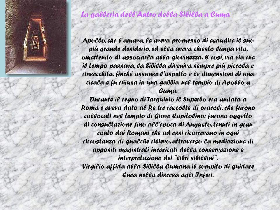 La galleria dell Antro della Sibilla a Cuma Apollo, che l amava, le aveva promesso di esaudire il suo più grande desiderio, ed ella aveva chiesto lunga vita, omettendo di associarla alla giovinezza.